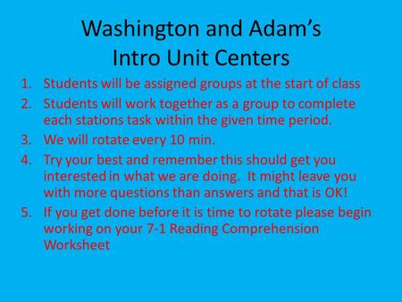 Washington and Adam's Intro Unit Centers 1.Students will be assigned groups at the start of class 2.Students will work together as a group to complete.