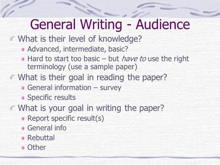 General Writing - Audience What is their level of knowledge? Advanced, intermediate, basic? Hard to start too basic – but have to use the right terminology.