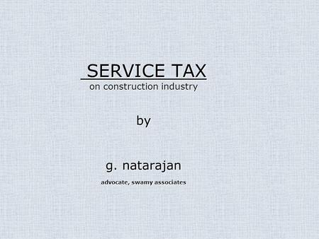 SERVICE TAX on construction industry by g. natarajan advocate, swamy associates SERVICE TAX on construction industry by g. natarajan advocate, swamy associates.