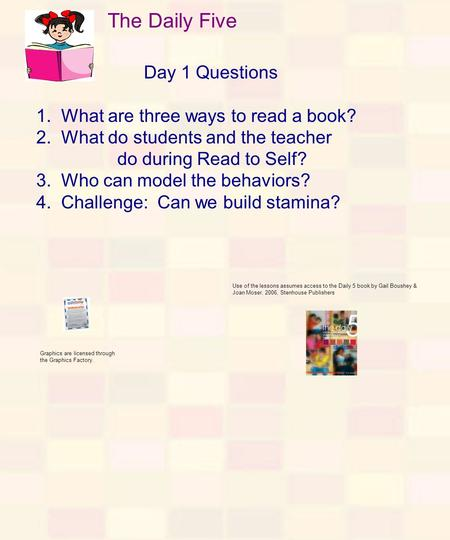 The Daily Five Day 1 Questions 1. What are three ways to read a book? 2. What do students and the teacher do during Read to Self? 3. Who can model the.
