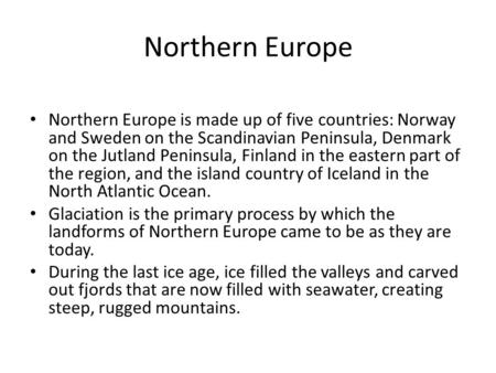 Northern Europe Northern Europe is made up of five countries: Norway and Sweden on the Scandinavian Peninsula, Denmark on the Jutland Peninsula, Finland.