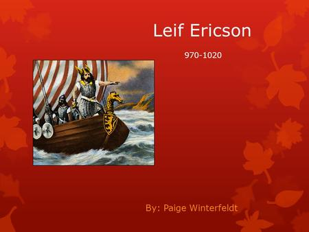 Leif Ericson By: Paige Winterfeldt 970-1020. Early life of Leif Ericson  Leif Erikson was born 970 AD in Iceland  He died in 1020 in Greenland  His.