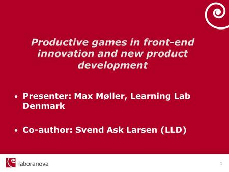 1 Productive games in front-end innovation and new product development Presenter: Max Møller, Learning Lab Denmark Co-author: Svend Ask Larsen (LLD)