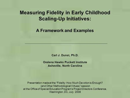Measuring Fidelity in Early Childhood Scaling-Up Initiatives: A Framework and Examples Carl J. Dunst, Ph.D. Orelena Hawks Puckett Institute Asheville,