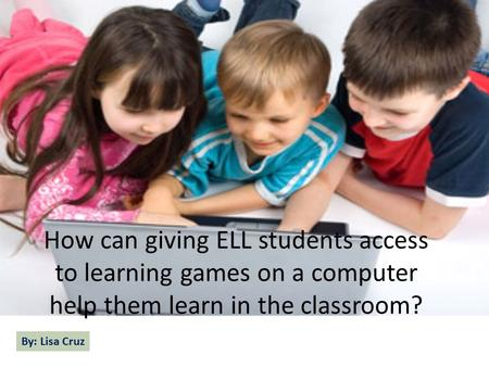 How can giving ELL students access to learning games on a computer help them learn in the classroom? By: Lisa Cruz.