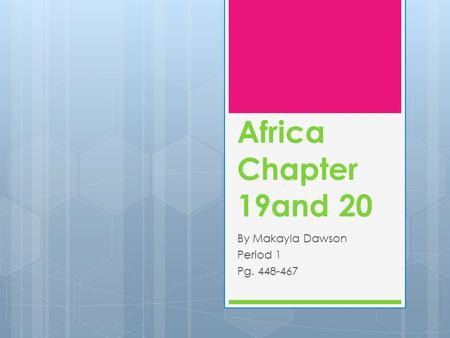 Africa Chapter 19and 20 By Makayla Dawson Period 1 Pg. 448-467.