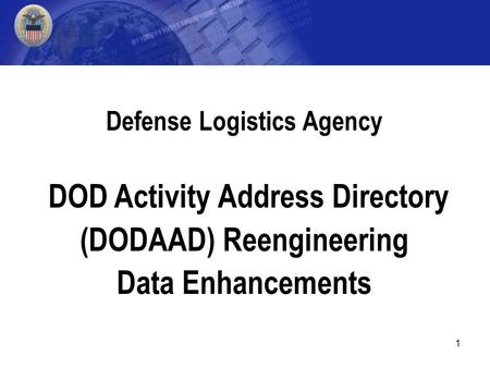 1 Defense Logistics Agency DOD Activity Address Directory (DODAAD) Reengineering Data Enhancements.