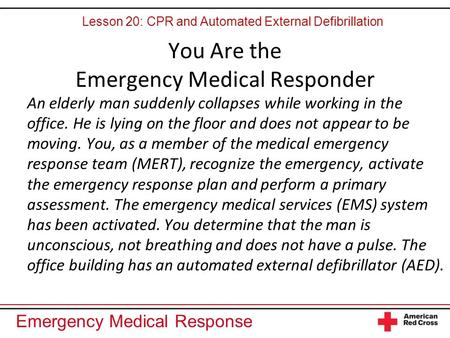 Emergency Medical Response You Are the Emergency Medical Responder An elderly man suddenly collapses while working in the office. He is lying on the floor.