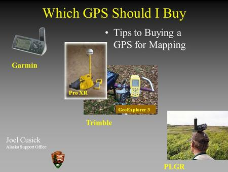 Which GPS Should I Buy Joel Cusick Alaska Support Office Garmin Trimble PLGR Tips to Buying a GPS for Mapping Pro XR GeoExplorer 3.
