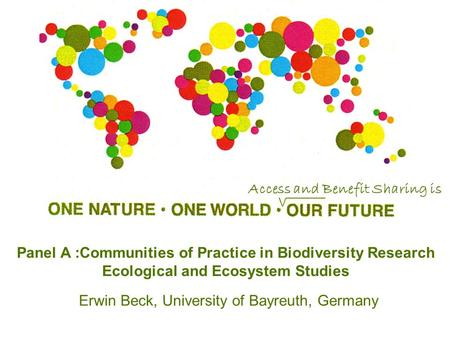 Panel A :Communities of Practice in Biodiversity Research Ecological and Ecosystem Studies Erwin Beck, University of Bayreuth, Germany Access and Benefit.
