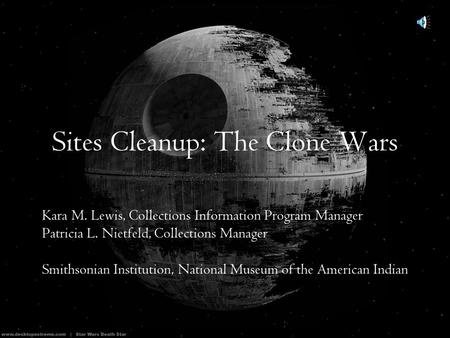 Sites Cleanup: The Clone Wars Kara M. Lewis, Collections Information Program Manager Patricia L. Nietfeld, Collections Manager Smithsonian Institution,