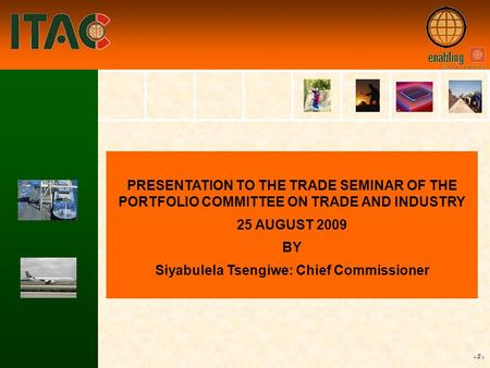 1 PRESENTATION TO THE TRADE SEMINAR OF THE PORTFOLIO COMMITTEE ON TRADE AND INDUSTRY 25 AUGUST 2009 BY Siyabulela Tsengiwe: Chief Commissioner.