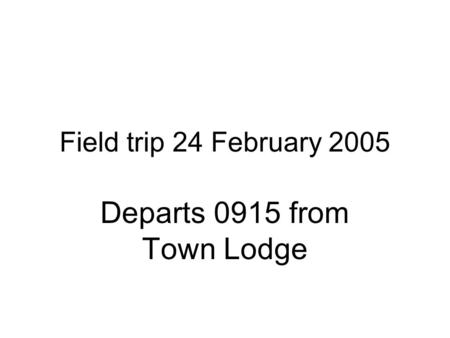 Field trip 24 February 2005 Departs 0915 from Town Lodge.