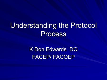 Understanding the Protocol Process K Don Edwards DO FACEP/ FACOEP.