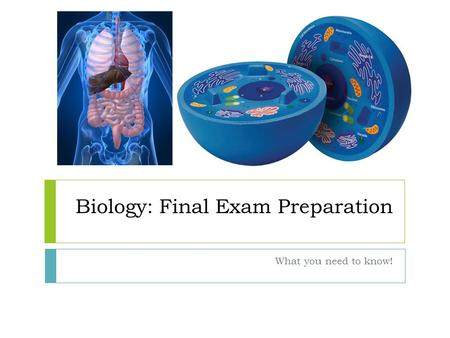 Biology: Final Exam Preparation What you need to know!