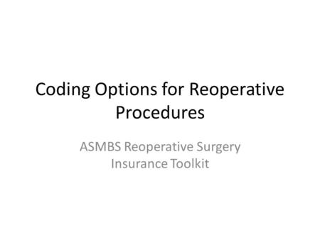 Coding Options for Reoperative Procedures ASMBS Reoperative Surgery Insurance Toolkit.