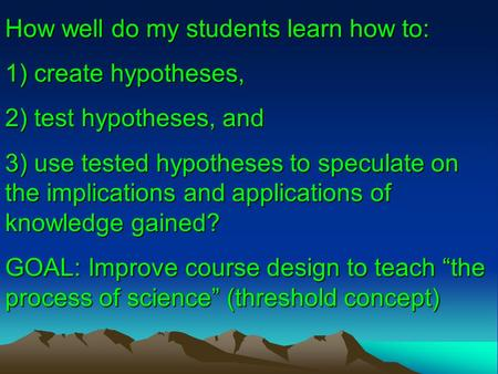 How well do my students learn how to: 1) create hypotheses, 2) test hypotheses, and 3) use tested hypotheses to speculate on the implications and applications.
