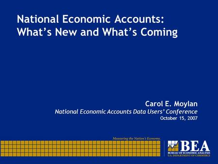 National Economic Accounts: What's New and What's Coming Carol E. Moylan National Economic Accounts Data Users' Conference October 15, 2007.