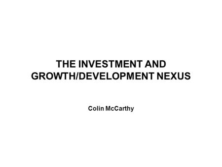 THE INVESTMENT AND GROWTH/DEVELOPMENT NEXUS Colin McCarthy.