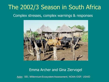 The 2002/3 Season in South Africa Complex stresses, complex warnings & responses Ackn: SEI, Millennium Ecosystem Assessment, NOAA-OGP, USAID Emma Archer.