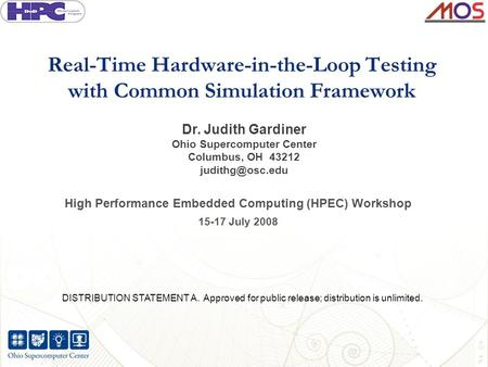 Real-Time Hardware-in-the-Loop Testing with Common Simulation Framework Dr. Judith Gardiner Ohio Supercomputer Center Columbus, OH 43212