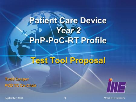 September, 2005What IHE Delivers 1 Todd Cooper PCD TC Co-Chair Patient Care Device Year 2 PnP-PoC-RT Profile Test Tool Proposal.