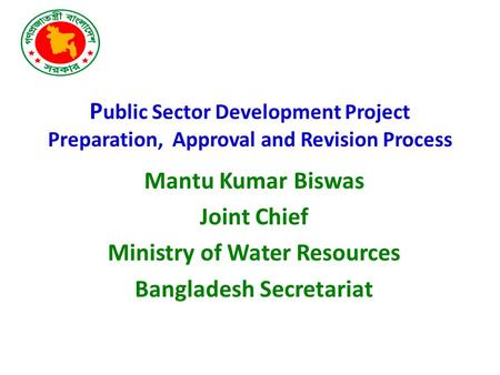 P ublic Sector Development Project Preparation, Approval and Revision Process Mantu Kumar Biswas Joint Chief Ministry of Water Resources Bangladesh Secretariat.