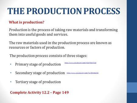 THE PRODUCTION PROCESS What is production? Production is the process of taking raw materials and transforming them into useful goods and services. The.