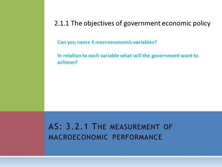 AS: 3.2.1 T HE MEASUREMENT OF MACROECONOMIC PERFORMANCE 2.1.1 The objectives of government economic policy Can you name 4 macroeconomic variables? In relation.