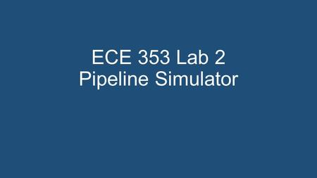 ECE 353 Lab 2 Pipeline Simulator. Aims Further experience in C programming Handling strings Further experience in the use of assertions Reinforce concepts.
