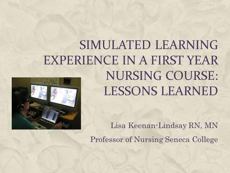 SIMULATED LEARNING EXPERIENCE IN A FIRST YEAR NURSING COURSE: LESSONS LEARNED Lisa Keenan-Lindsay RN, MN Professor of Nursing Seneca College.