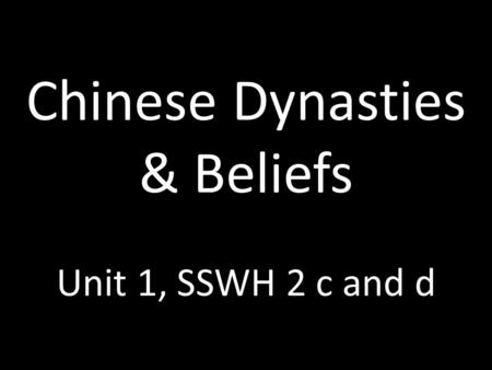 Chinese Dynasties & Beliefs Unit 1, SSWH 2 c and d.