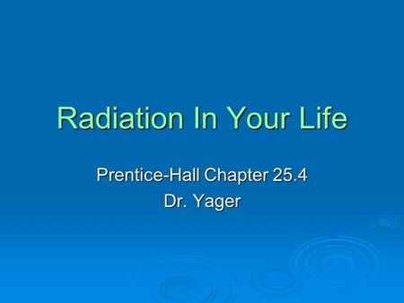 Radiation In Your Life Prentice-Hall Chapter 25.4 Dr. Yager.