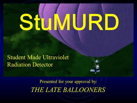 Student Made Ultraviolet Radiation Detector Presented for your approval by: THE LATE BALLOONERS StuMURD.