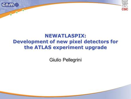 NEWATLASPIX: Development of new pixel detectors for the ATLAS experiment upgrade Giulio Pellegrini.