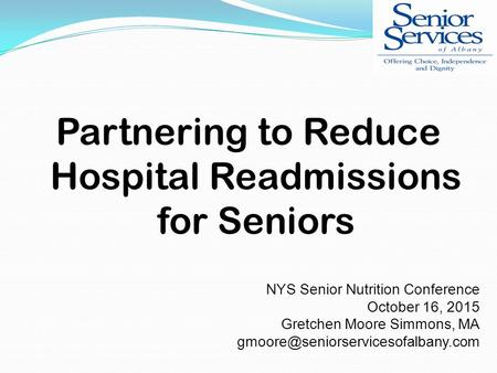 Partnering to Reduce Hospital Readmissions for Seniors NYS Senior Nutrition Conference October 16, 2015 Gretchen Moore Simmons, MA