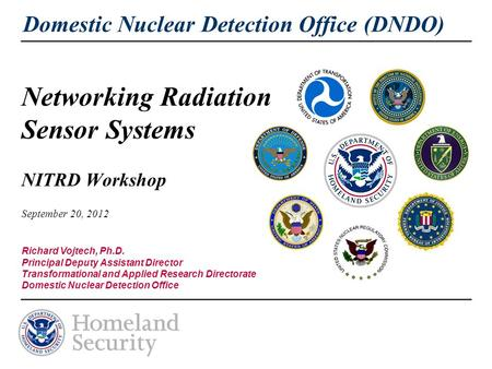 Domestic Nuclear Detection Office (DNDO) Networking Radiation Sensor Systems NITRD Workshop September 20, 2012 Richard Vojtech, Ph.D. Principal Deputy.