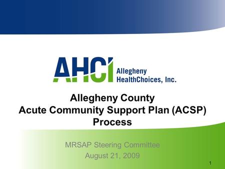 Allegheny County Acute Community Support Plan (ACSP) Process MRSAP Steering Committee August 21, 2009 1.
