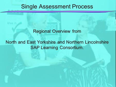 Single Assessment Process Regional Overview from North and East Yorkshire and Northern Lincolnshire SAP Learning Consortium.