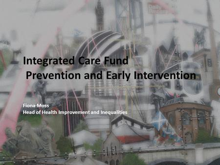 Integrated Care Fund Prevention and Early Intervention Fiona Moss Head of Health Improvement and Inequalities.