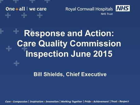 Response and Action: Care Quality Commission Inspection June 2015 Bill Shields, Chief Executive.