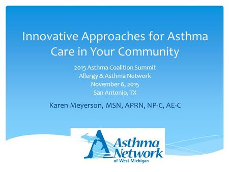 2015 Asthma Coalition Summit Allergy & Asthma Network November 6, 2015 San Antonio, TX Innovative Approaches for Asthma Care in Your Community Karen Meyerson,