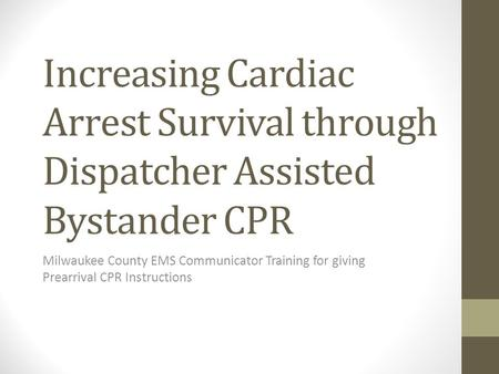 Increasing Cardiac Arrest Survival through Dispatcher Assisted Bystander CPR Milwaukee County EMS Communicator Training for giving Prearrival CPR Instructions.