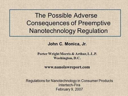 The Possible Adverse Consequences of Preemptive Nanotechnology Regulation John C. Monica, Jr. Porter Wright Morris & Arthur, L.L.P. Washington, D.C. www.nanolawreport.com.