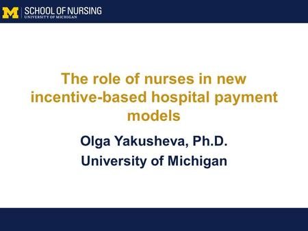 The role of nurses in new incentive-based hospital payment models Olga Yakusheva, Ph.D. University of Michigan.