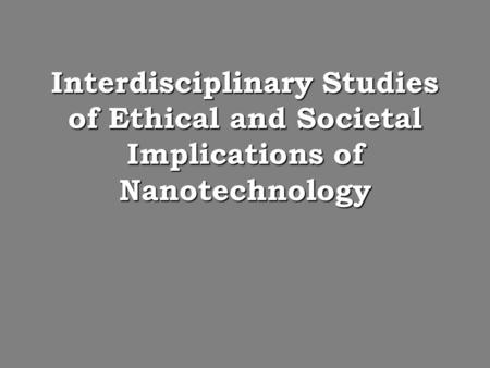 Interdisciplinary Studies of Ethical and Societal Implications of Nanotechnology.