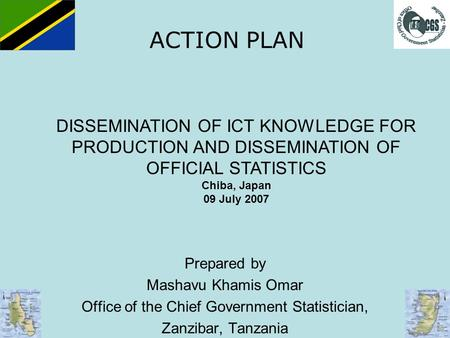 ACTION PLAN Prepared by Mashavu Khamis Omar Office of the Chief Government Statistician, Zanzibar, Tanzania DISSEMINATION OF ICT KNOWLEDGE FOR PRODUCTION.