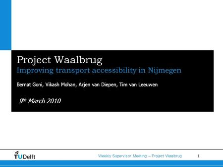 1 Weekly Supervisor Meeting – Project Waalbrug Project Waalbrug Improving transport accessibility in Nijmegen Bernat Goni, Vikash Mohan, Arjen van Diepen,
