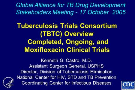 Tuberculosis Trials Consortium (TBTC) Overview Completed, Ongoing, and Moxifloxacin Clinical Trials Kenneth G. Castro, M.D. Assistant Surgeon General,