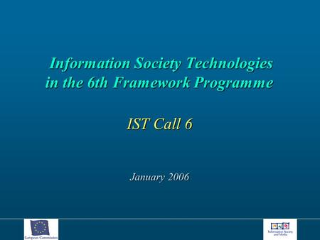 Information Society Technologies in the 6th Framework Programme Information Society Technologies in the 6th Framework Programme IST Call 6 January 2006.
